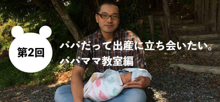 第2回 パパだって出産に立ち会いたい。パパママ教室編